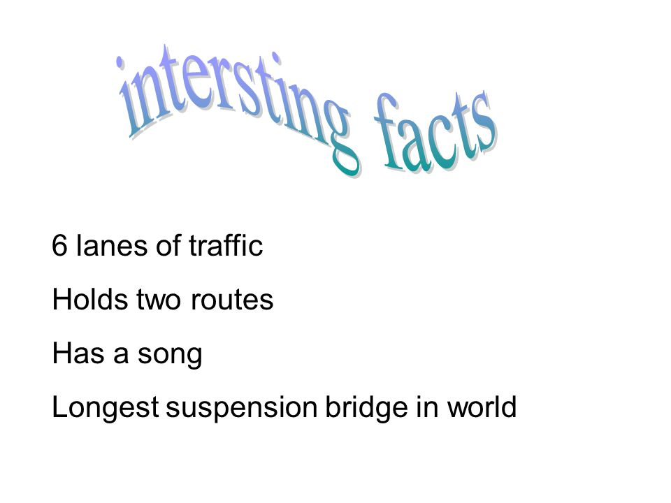 6 lanes of traffic Holds two routes Has a song Longest suspension bridge in world