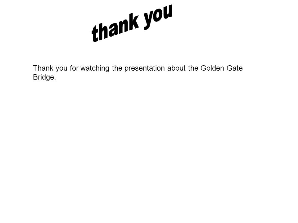 Thank you for watching the presentation about the Golden Gate Bridge.