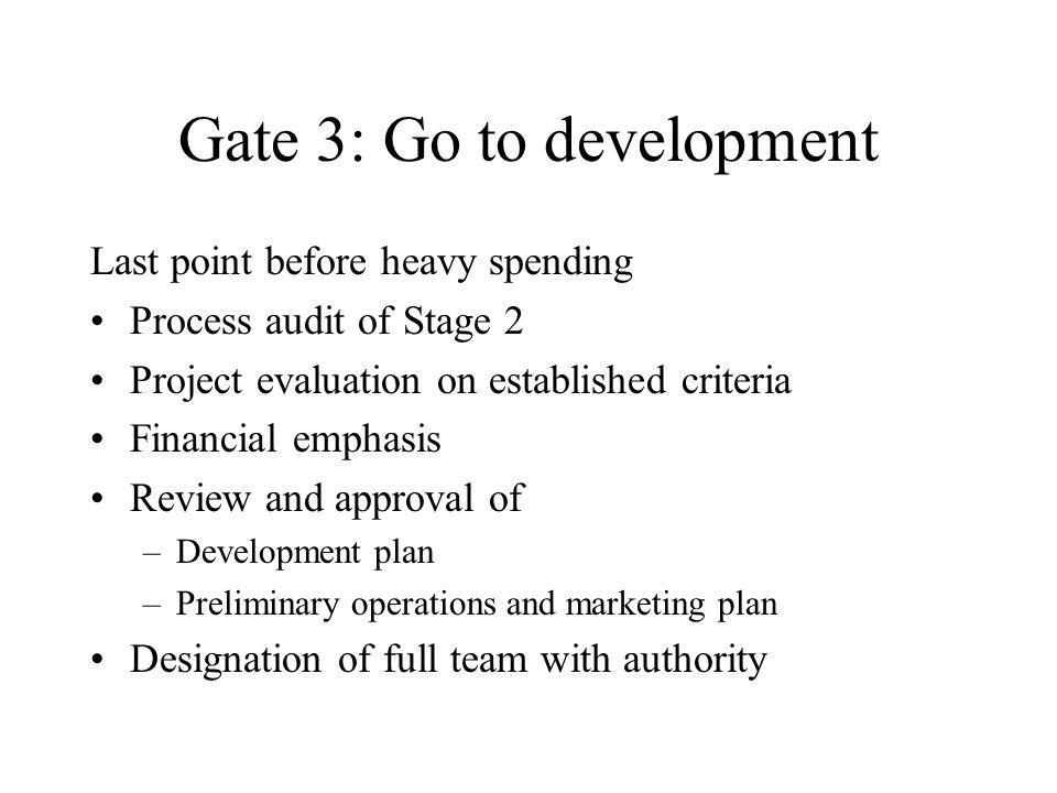 Gate 3: Go to development Last point before heavy spending Process audit of Stage 2 Project evaluation on established criteria Financial emphasis Revi