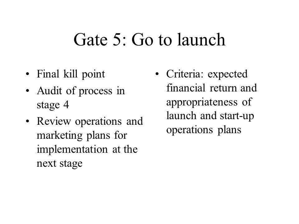 Gate 5: Go to launch Final kill point Audit of process in stage 4 Review operations and marketing plans for implementation at the next stage Criteria: