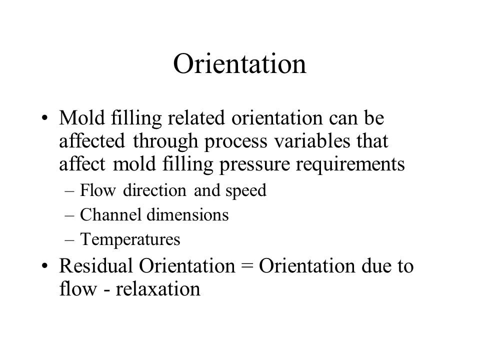 Orientation Mold filling related orientation can be affected through process variables that affect mold filling pressure requirements –Flow direction and speed –Channel dimensions –Temperatures Residual Orientation = Orientation due to flow - relaxation