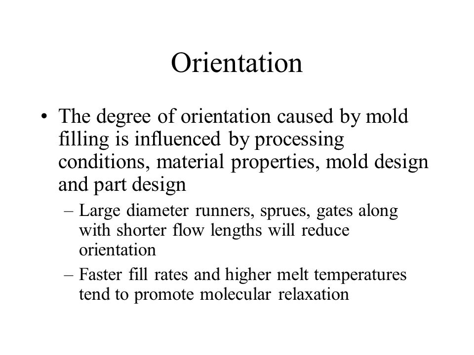 Orientation The degree of orientation caused by mold filling is influenced by processing conditions, material properties, mold design and part design –Large diameter runners, sprues, gates along with shorter flow lengths will reduce orientation –Faster fill rates and higher melt temperatures tend to promote molecular relaxation