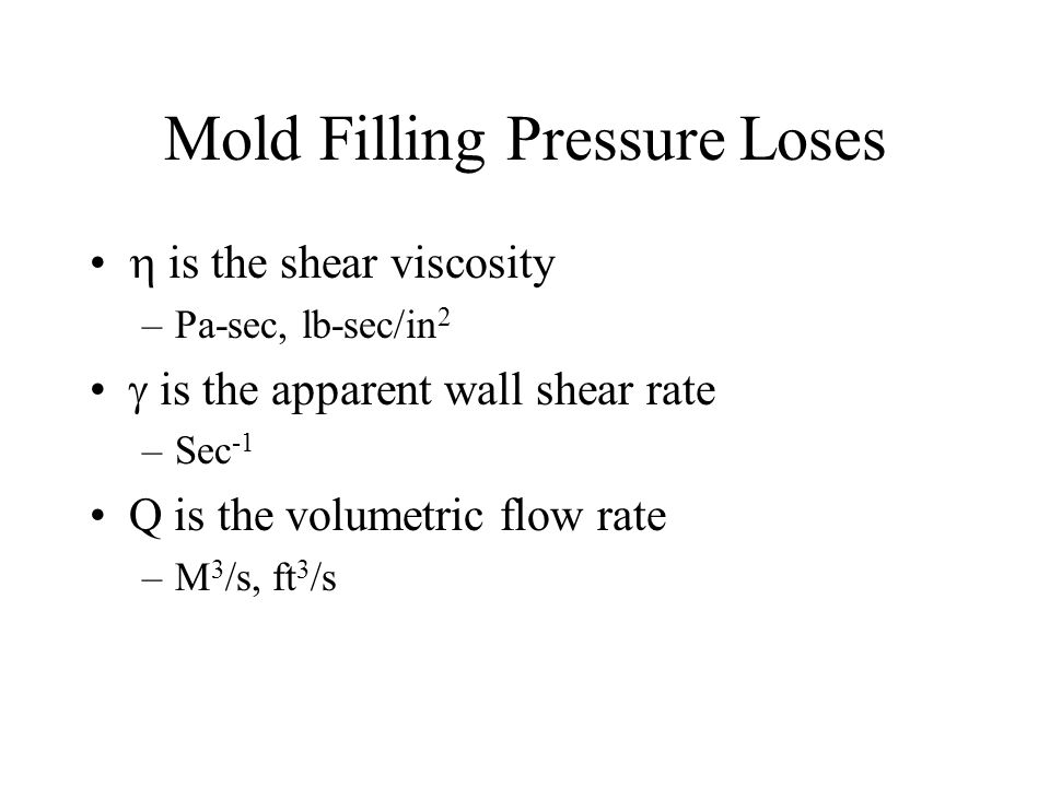 Mold Filling Pressure Loses is the shear viscosity –Pa-sec, lb-sec/in 2 is the apparent wall shear rate –Sec -1 Q is the volumetric flow rate –M 3 /s, ft 3 /s