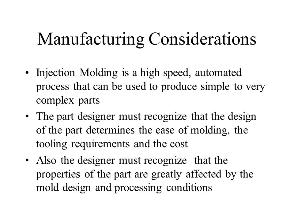 Manufacturing Considerations Injection Molding is a high speed, automated process that can be used to produce simple to very complex parts The part designer must recognize that the design of the part determines the ease of molding, the tooling requirements and the cost Also the designer must recognize that the properties of the part are greatly affected by the mold design and processing conditions