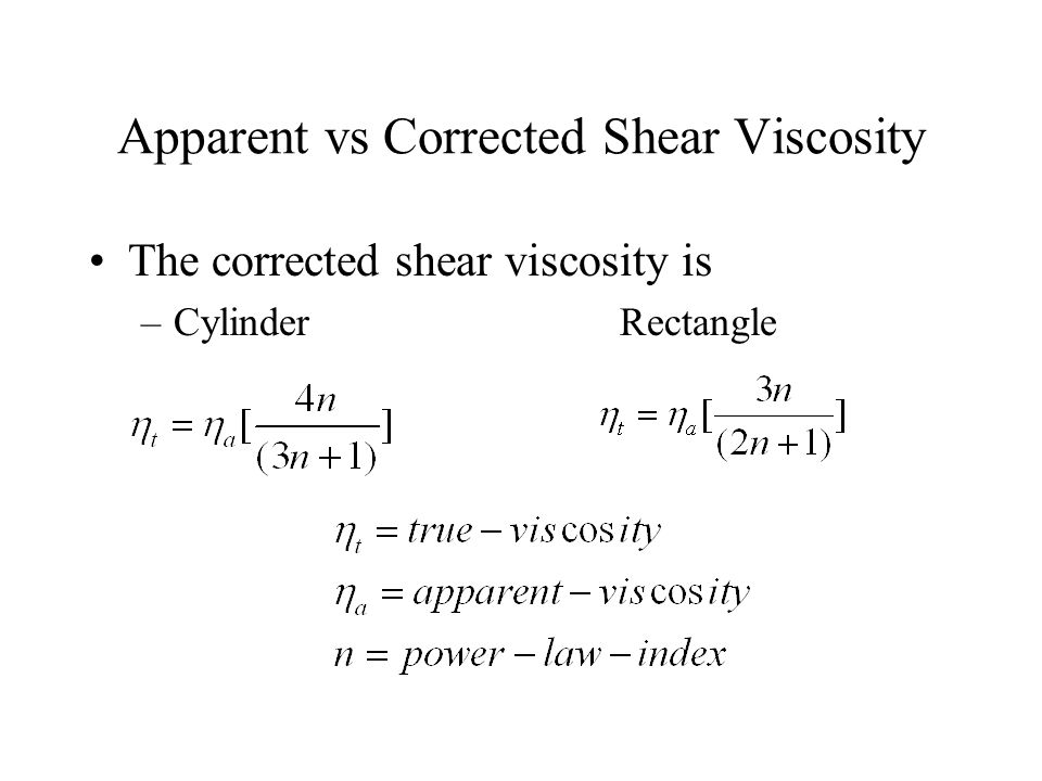 Apparent vs Corrected Shear Viscosity The corrected shear viscosity is –Cylinder Rectangle