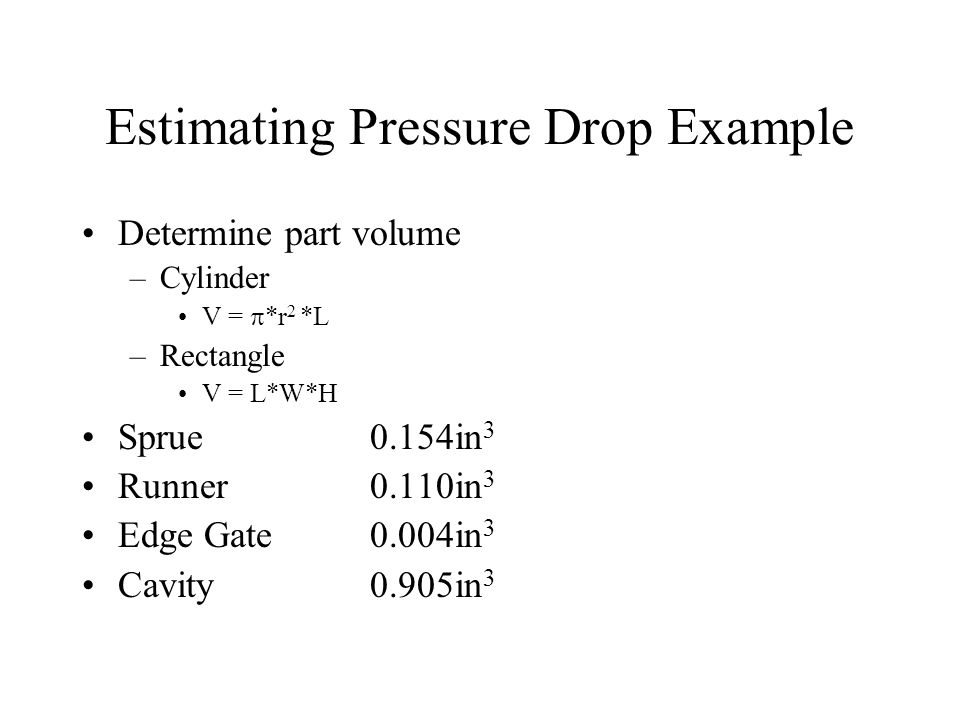 Estimating Pressure Drop Example Determine part volume –Cylinder V = *r 2 *L –Rectangle V = L*W*H Sprue0.154in 3 Runner0.110in 3 Edge Gate0.004in 3 Cavity0.905in 3