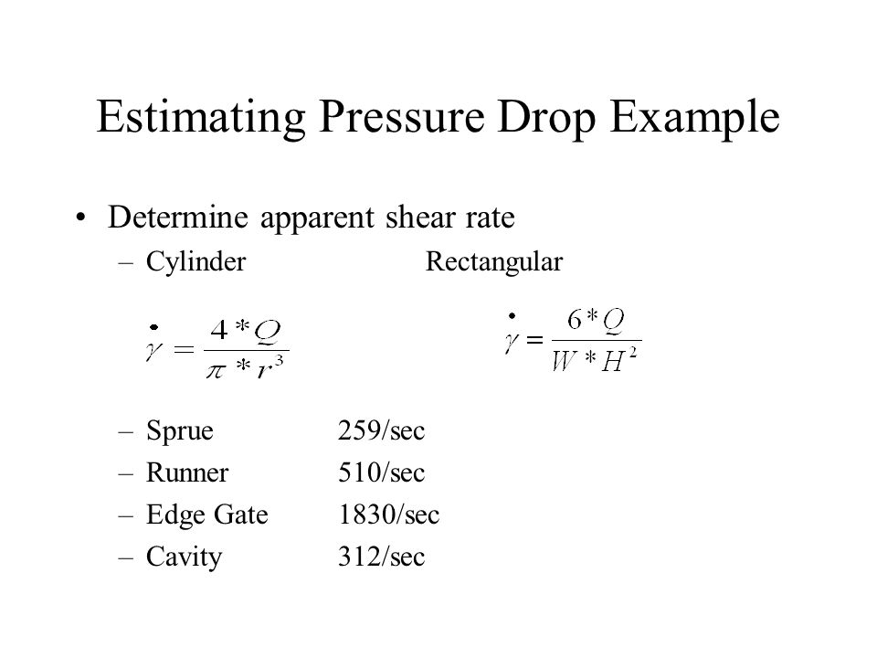 Estimating Pressure Drop Example Determine apparent shear rate –CylinderRectangular –Sprue259/sec –Runner510/sec –Edge Gate1830/sec –Cavity312/sec