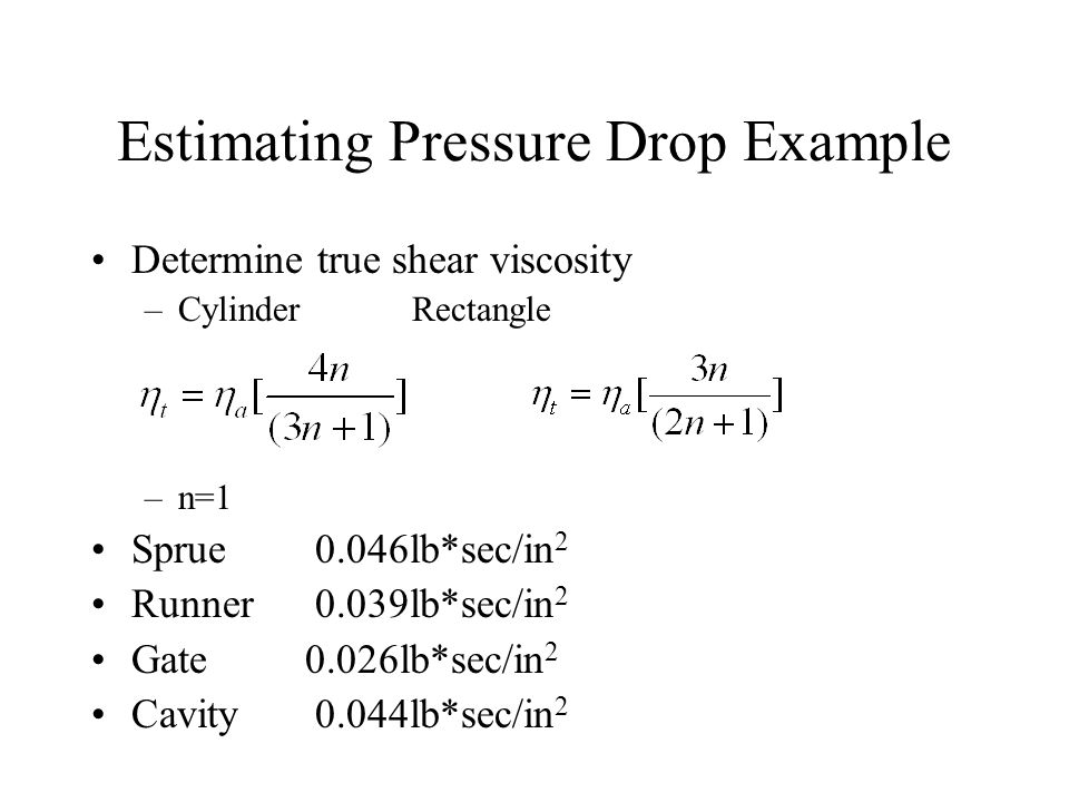 Determine true shear viscosity –CylinderRectangle –n=1 Sprue 0.046lb*sec/in 2 Runner 0.039lb*sec/in 2 Gate0.026lb*sec/in 2 Cavity 0.044lb*sec/in 2