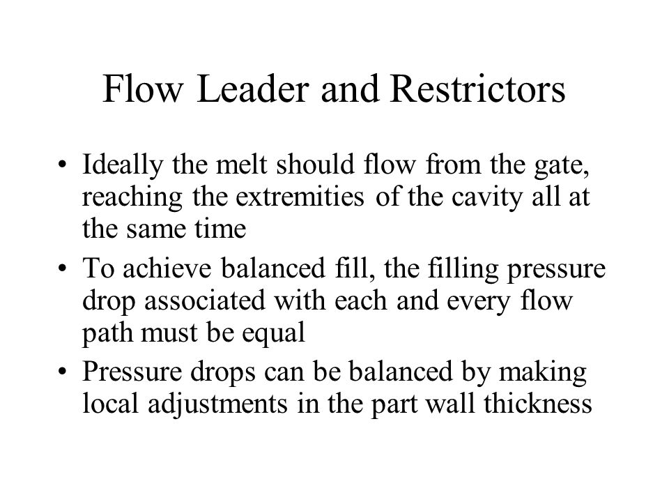 Flow Leader and Restrictors Ideally the melt should flow from the gate, reaching the extremities of the cavity all at the same time To achieve balanced fill, the filling pressure drop associated with each and every flow path must be equal Pressure drops can be balanced by making local adjustments in the part wall thickness