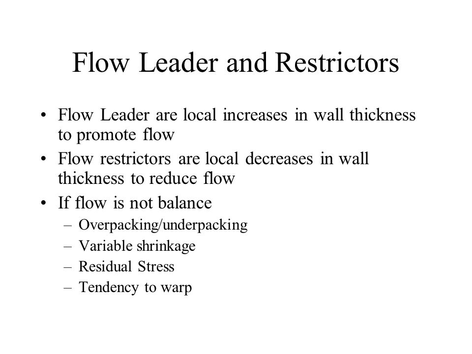 Flow Leader and Restrictors Flow Leader are local increases in wall thickness to promote flow Flow restrictors are local decreases in wall thickness to reduce flow If flow is not balance –Overpacking/underpacking –Variable shrinkage –Residual Stress –Tendency to warp