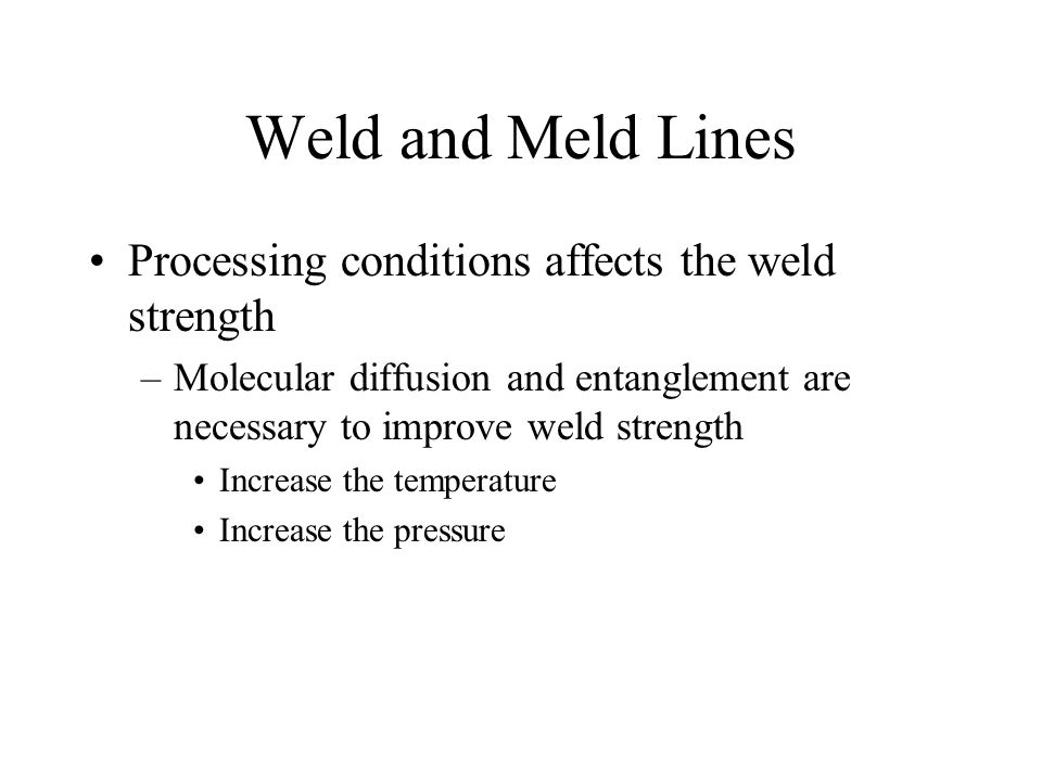 Weld and Meld Lines Processing conditions affects the weld strength –Molecular diffusion and entanglement are necessary to improve weld strength Increase the temperature Increase the pressure