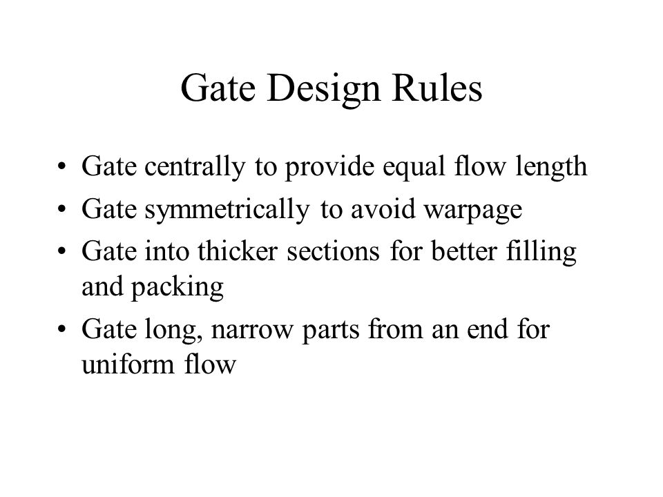 Gate Design Rules Gate centrally to provide equal flow length Gate symmetrically to avoid warpage Gate into thicker sections for better filling and packing Gate long, narrow parts from an end for uniform flow