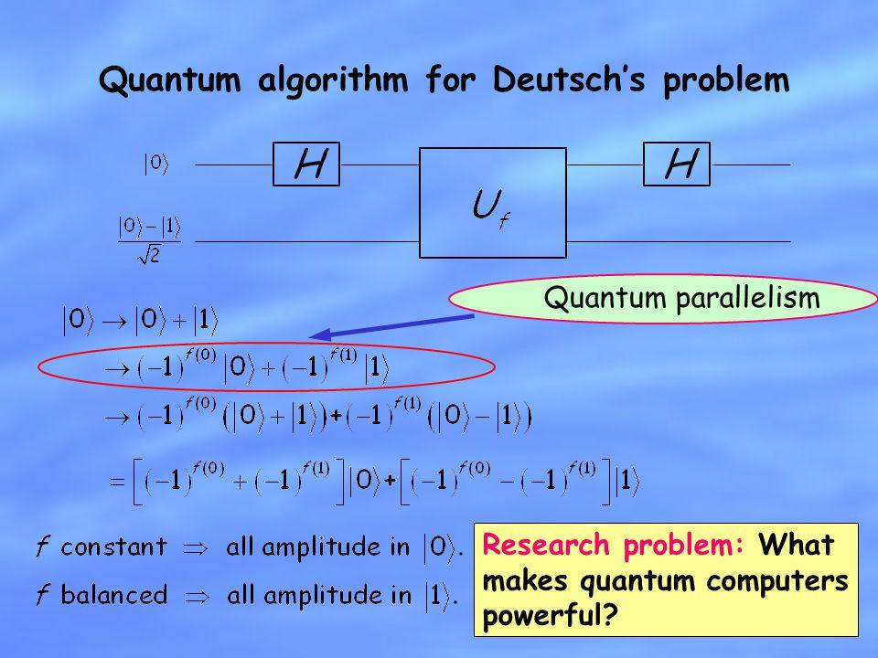 Quantum algorithm for Deutschs problem HH Quantum parallelism Research problem: What makes quantum computers powerful?
