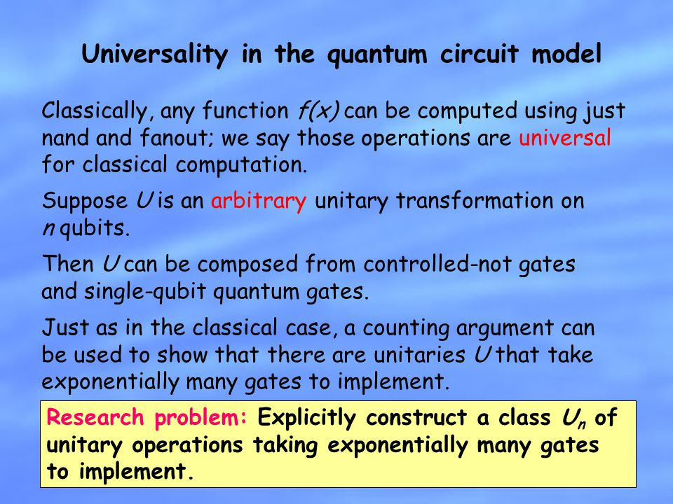 Universality in the quantum circuit model Suppose U is an arbitrary unitary transformation on n qubits. Then U can be composed from controlled-not gat