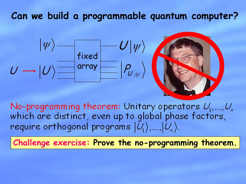 Can we build a programmable quantum computer? fixed array Challenge exercise: Prove the no-programming theorem.