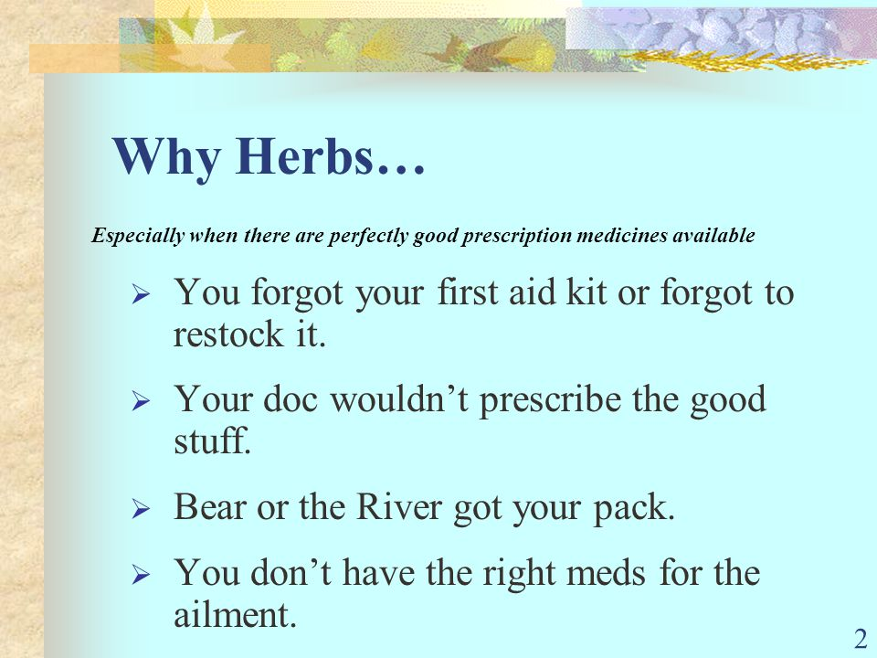 2 Why Herbs… Especially when there are perfectly good prescription medicines available You forgot your first aid kit or forgot to restock it. Your doc