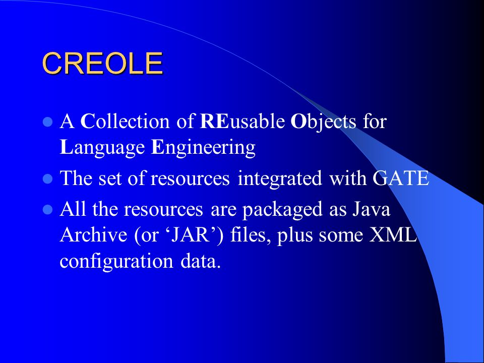 CREOLE A Collection of REusable Objects for Language Engineering The set of resources integrated with GATE All the resources are packaged as Java Arch