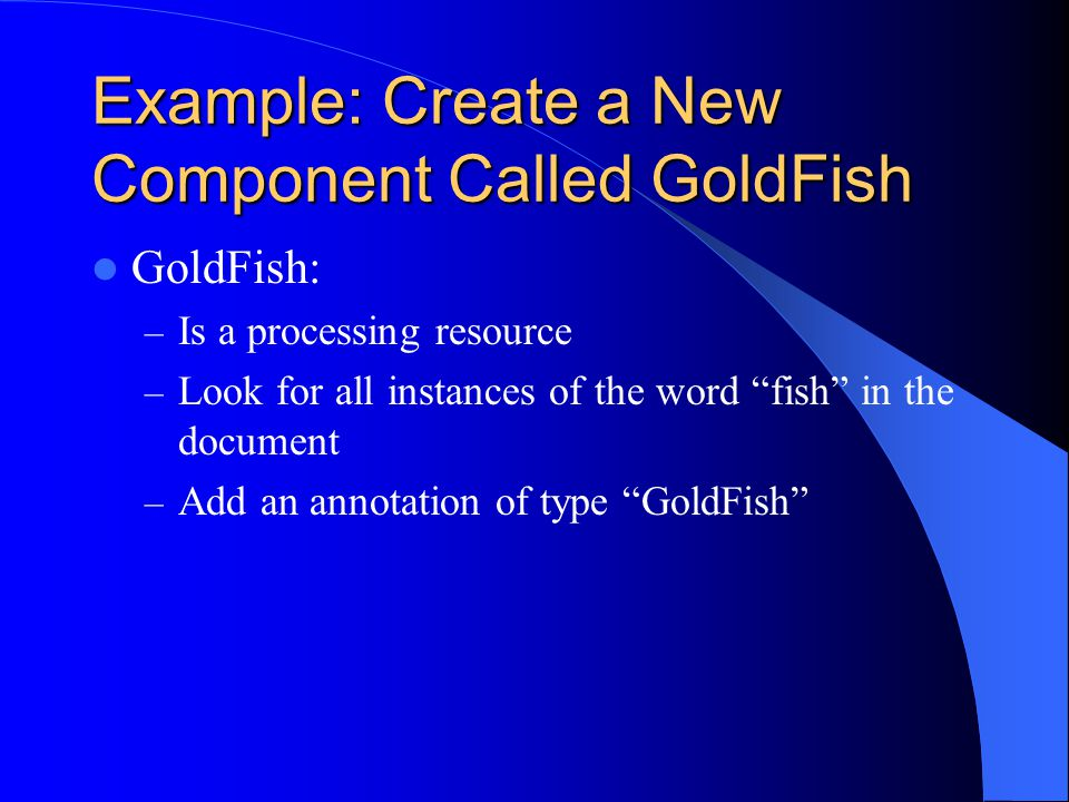 Example: Create a New Component Called GoldFish GoldFish: – Is a processing resource – Look for all instances of the word fish in the document – Add a