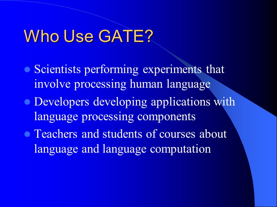 Who Use GATE? Scientists performing experiments that involve processing human language Developers developing applications with language processing com