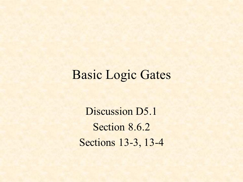 Basic Logic Gates Discussion D5.1 Section 8.6.2 Sections 13-3, 13-4