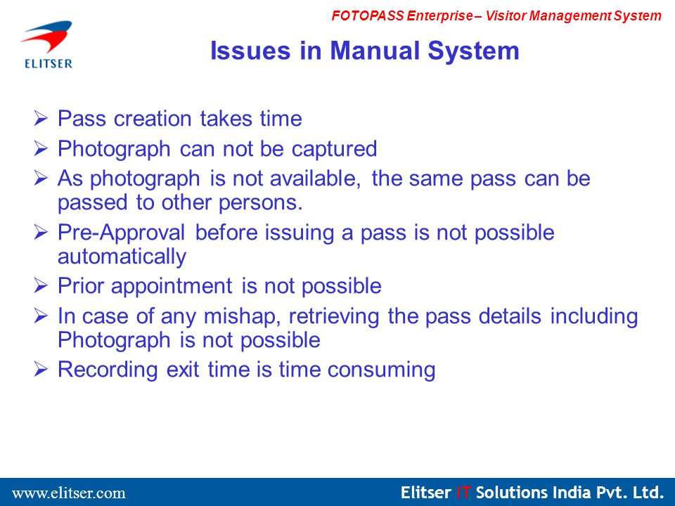 Elitser IT Solutions India Pvt. Ltd. www.elitser.com FOTOPASS Enterprise – Visitor Management System Pass creation takes time Photograph can not be ca