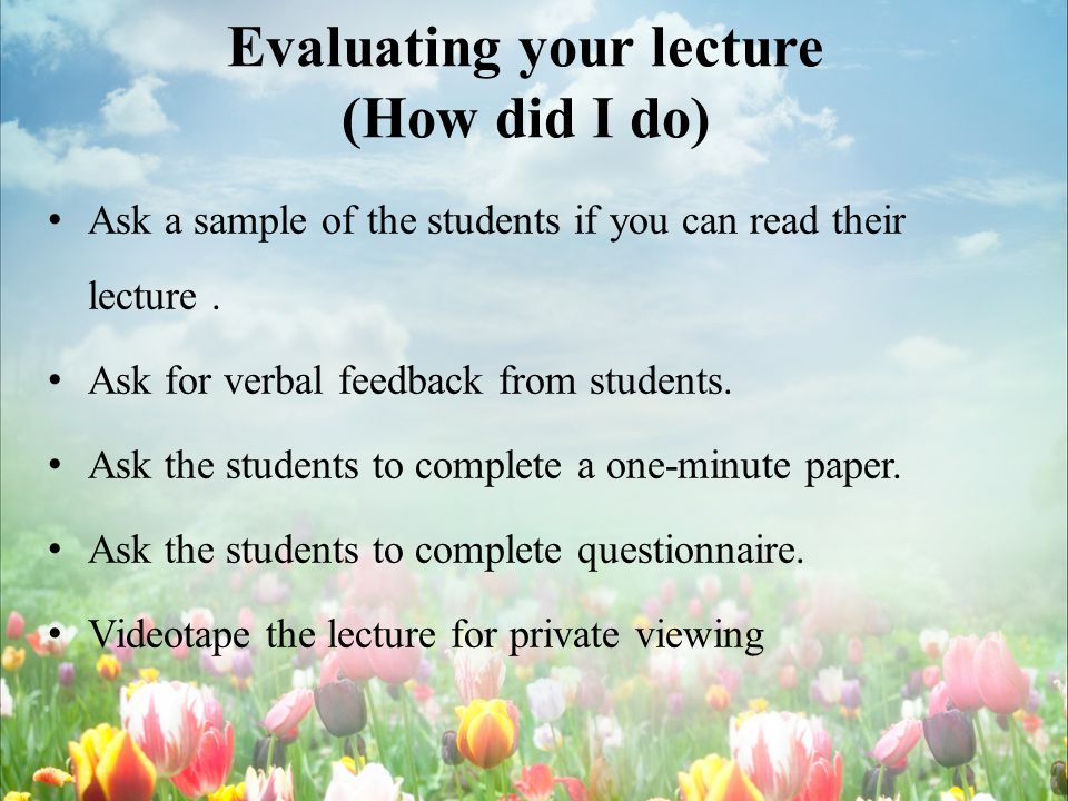 Evaluating your lecture (How did I do) Ask a sample of the students if you can read their lecture.