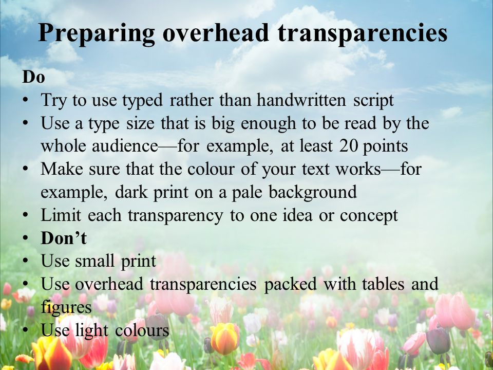 Preparing overhead transparencies Do Try to use typed rather than handwritten script Use a type size that is big enough to be read by the whole audiencefor example, at least 20 points Make sure that the colour of your text worksfor example, dark print on a pale background Limit each transparency to one idea or concept Dont Use small print Use overhead transparencies packed with tables and figures Use light colours