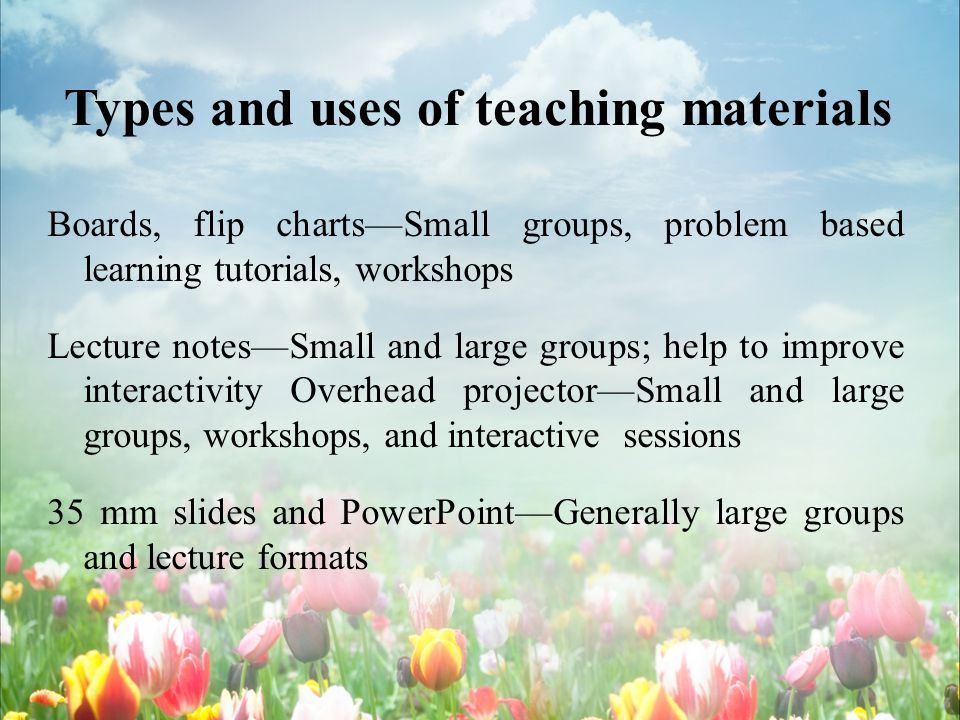 Types and uses of teaching materials Boards, flip chartsSmall groups, problem based learning tutorials, workshops Lecture notesSmall and large groups;