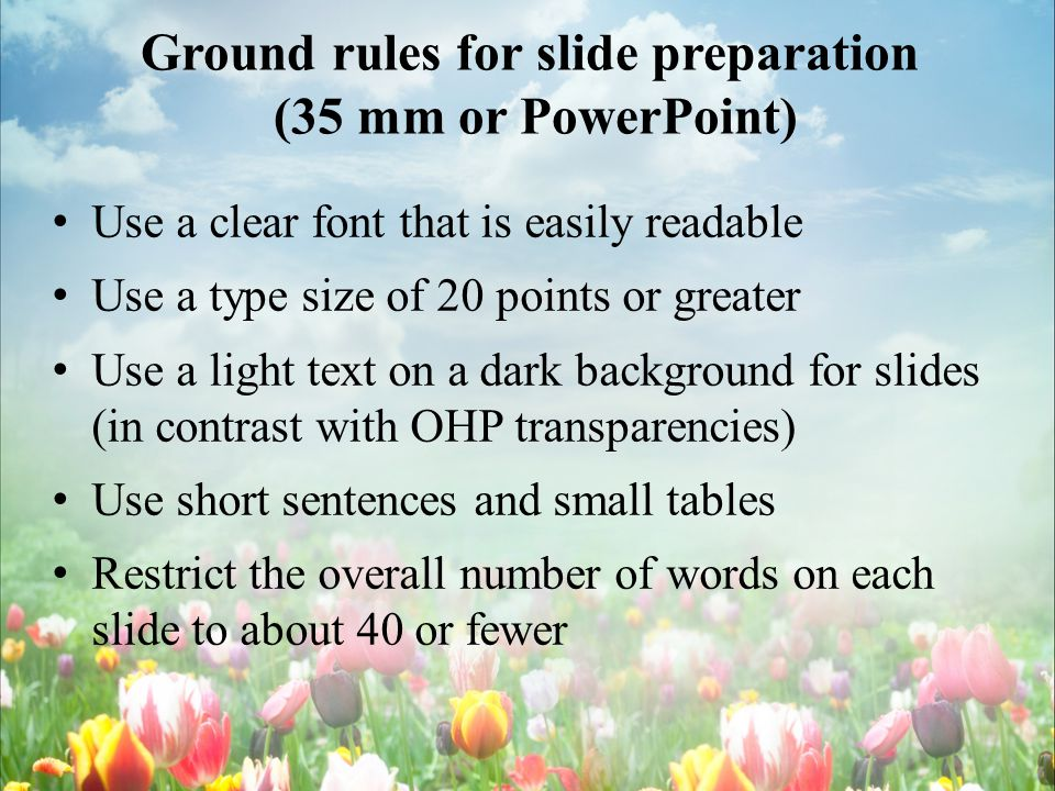 Ground rules for slide preparation (35 mm or PowerPoint) Use a clear font that is easily readable Use a type size of 20 points or greater Use a light text on a dark background for slides (in contrast with OHP transparencies) Use short sentences and small tables Restrict the overall number of words on each slide to about 40 or fewer