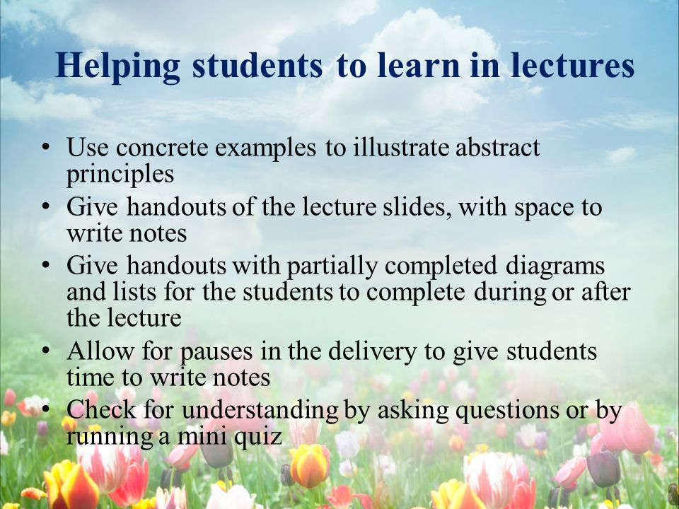 Helping students to learn in lectures Use concrete examples to illustrate abstract principles Give handouts of the lecture slides, with space to write notes Give handouts with partially completed diagrams and lists for the students to complete during or after the lecture Allow for pauses in the delivery to give students time to write notes Check for understanding by asking questions or by running a mini quiz