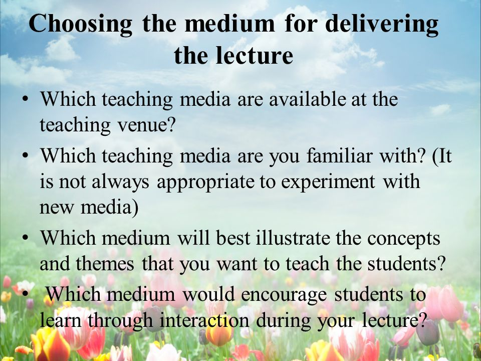 Choosing the medium for delivering the lecture Which teaching media are available at the teaching venue.