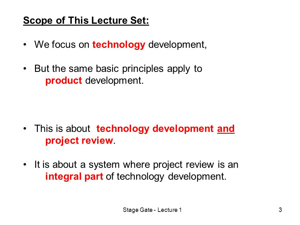 Stage Gate - Lecture 13 Scope of This Lecture Set: We focus on technology development, But the same basic principles apply to product development.