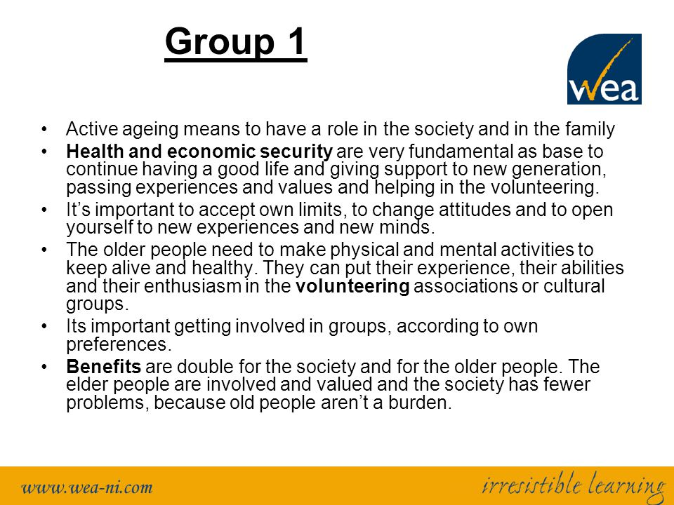 Group 1 Active ageing means to have a role in the society and in the family Health and economic security are very fundamental as base to continue havi