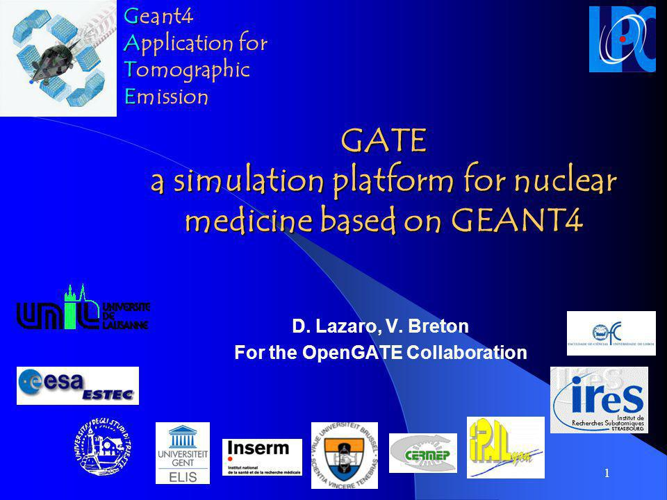 1 GATE a simulation platform for nuclear medicine based on GEANT4 D. Lazaro, V. Breton For the OpenGATE Collaboration G Geant4 A Application for T Tom