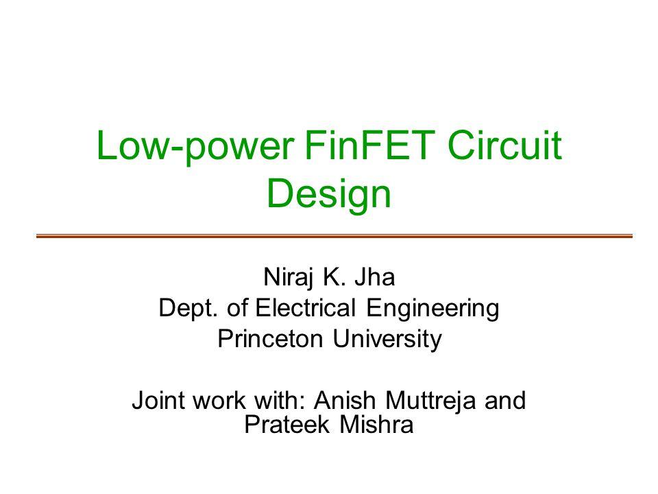 Low-power FinFET Circuit Design Niraj K. Jha Dept. of Electrical Engineering Princeton University Joint work with: Anish Muttreja and Prateek Mishra