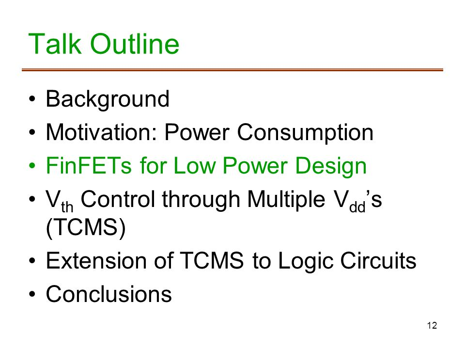 12 Talk Outline Background Motivation: Power Consumption FinFETs for Low Power Design V th Control through Multiple V dd s (TCMS) Extension of TCMS to Logic Circuits Conclusions