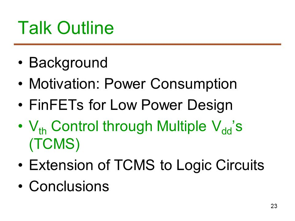 23 Talk Outline Background Motivation: Power Consumption FinFETs for Low Power Design V th Control through Multiple V dd s (TCMS) Extension of TCMS to Logic Circuits Conclusions