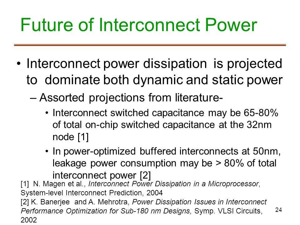 24 Future of Interconnect Power Interconnect power dissipation is projected to dominate both dynamic and static power –Assorted projections from literature- Interconnect switched capacitance may be 65-80% of total on-chip switched capacitance at the 32nm node [1] In power-optimized buffered interconnects at 50nm, leakage power consumption may be > 80% of total interconnect power [2] [1] N.