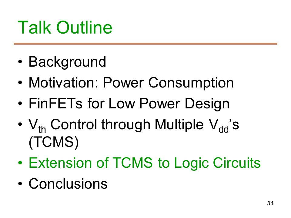 34 Talk Outline Background Motivation: Power Consumption FinFETs for Low Power Design V th Control through Multiple V dd s (TCMS) Extension of TCMS to Logic Circuits Conclusions
