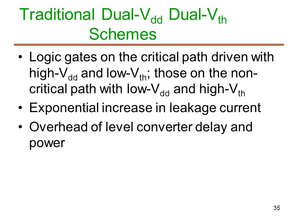 35 Traditional Dual-V dd Dual-V th Schemes Logic gates on the critical path driven with high-V dd and low-V th ; those on the non- critical path with low-V dd and high-V th Exponential increase in leakage current Overhead of level converter delay and power