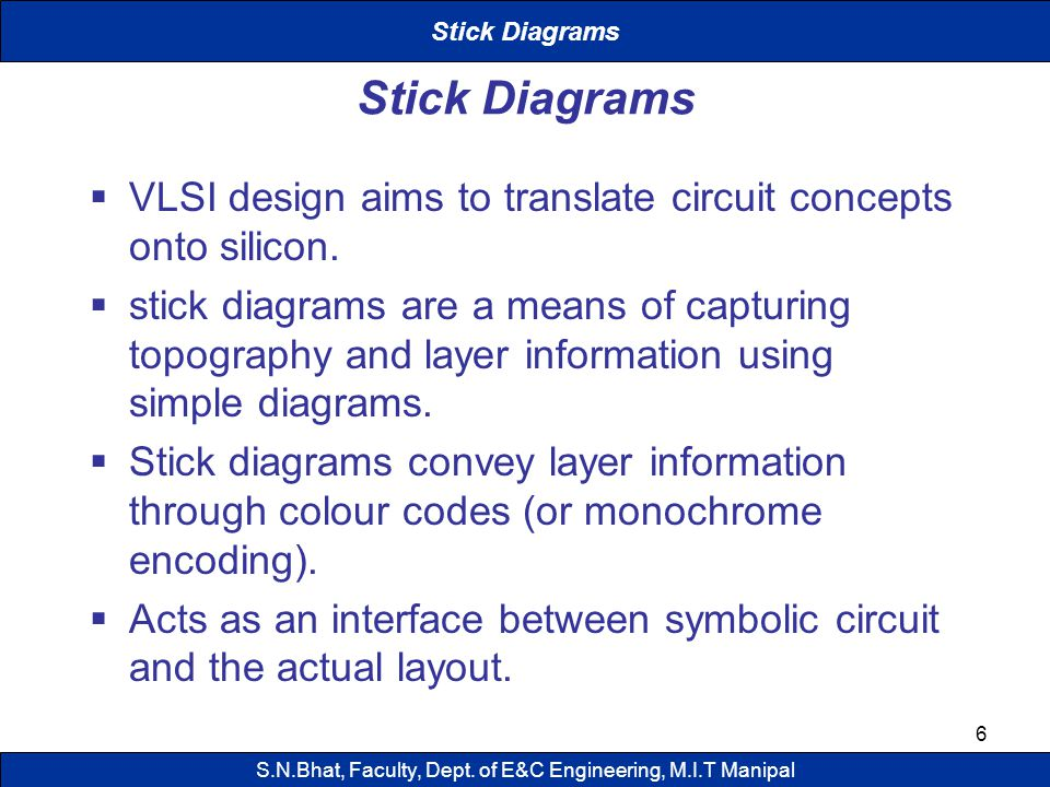 6 Stick Diagrams VLSI design aims to translate circuit concepts onto silicon. stick diagrams are a means of capturing topography and layer information