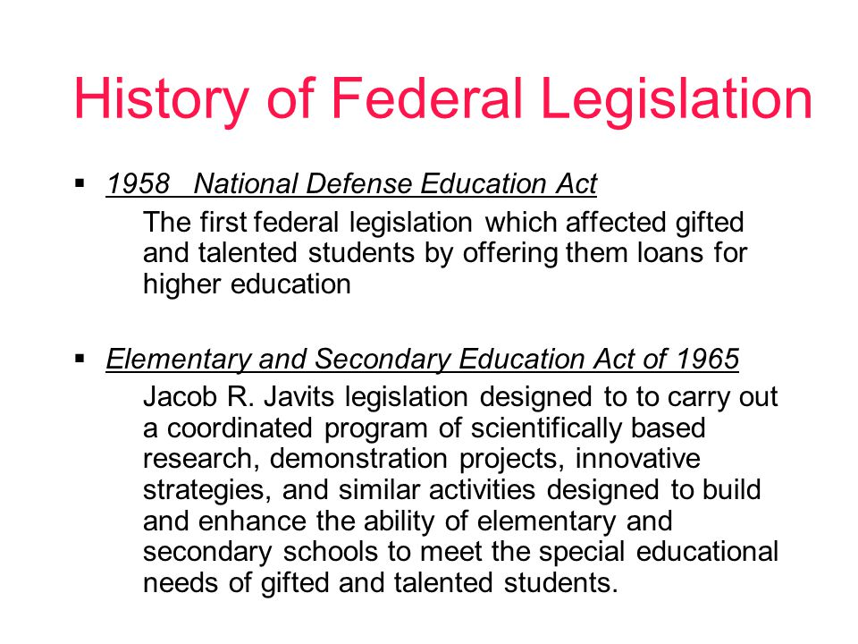History of Federal Legislation 1958 National Defense Education Act The first federal legislation which affected gifted and talented students by offering them loans for higher education Elementary and Secondary Education Act of 1965 Jacob R.