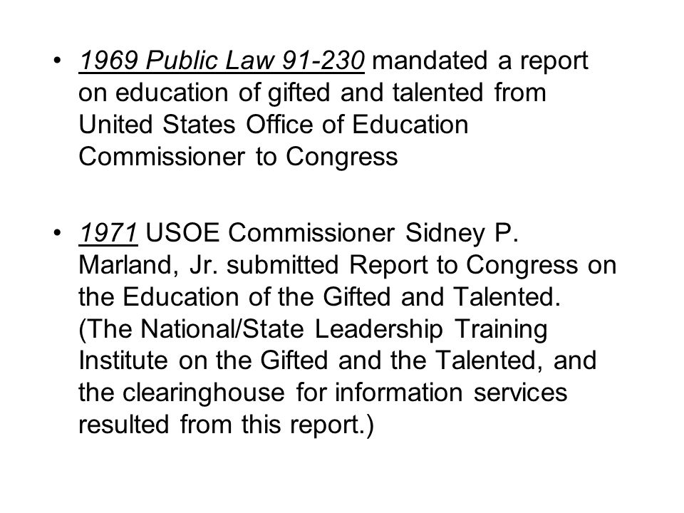 1969 Public Law 91-230 mandated a report on education of gifted and talented from United States Office of Education Commissioner to Congress 1971 USOE Commissioner Sidney P.