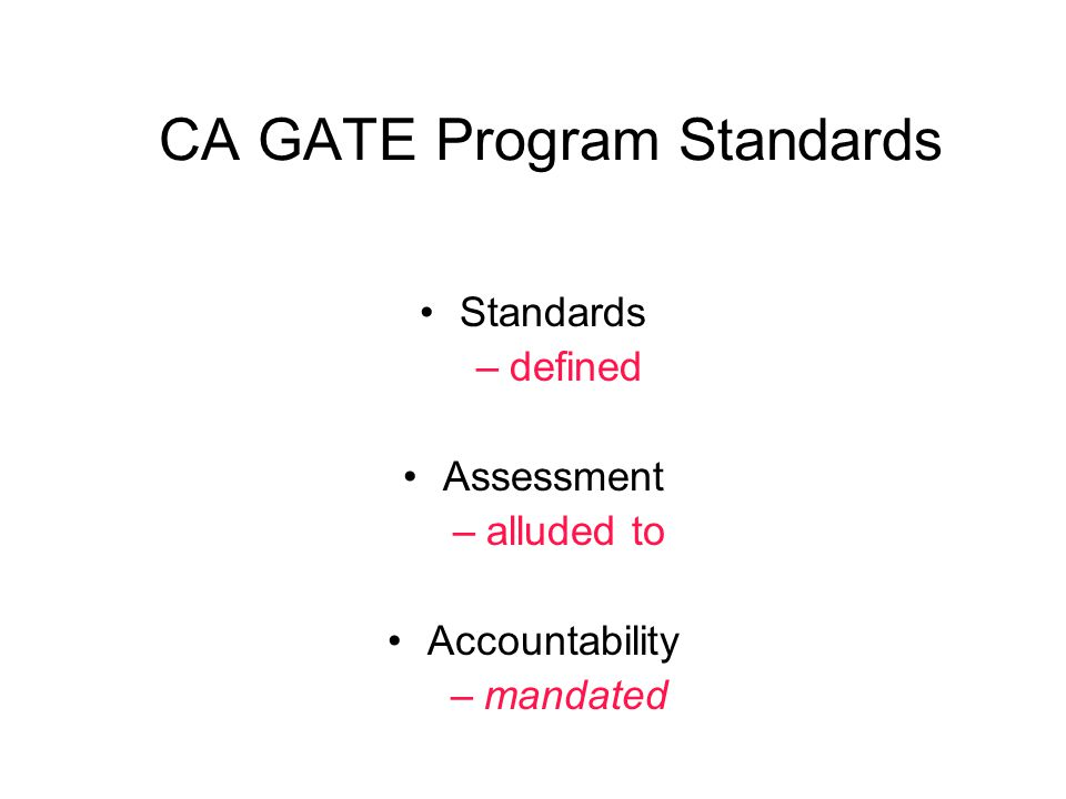 CA GATE Program Standards Standards –defined Assessment –alluded to Accountability –mandated