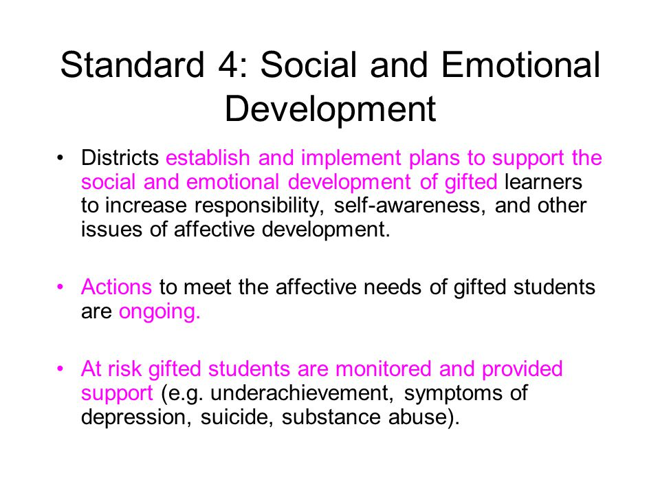 Standard 4: Social and Emotional Development Districts establish and implement plans to support the social and emotional development of gifted learners to increase responsibility, self-awareness, and other issues of affective development.