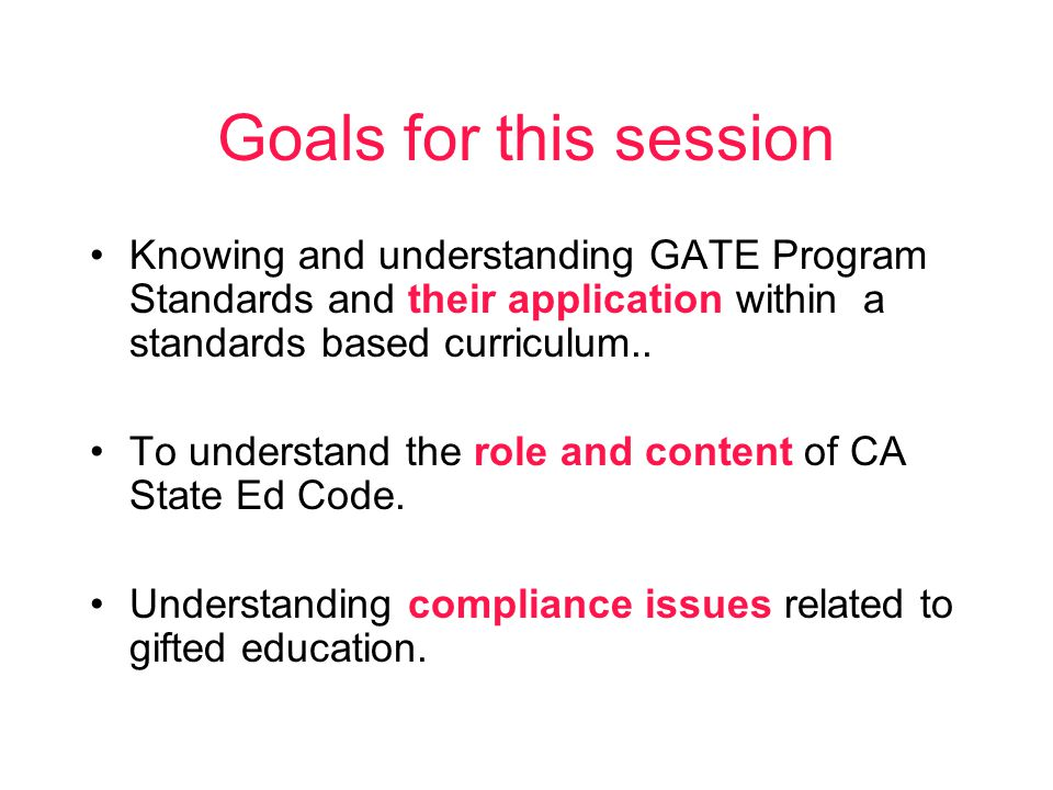 Goals for this session Knowing and understanding GATE Program Standards and their application within a standards based curriculum..
