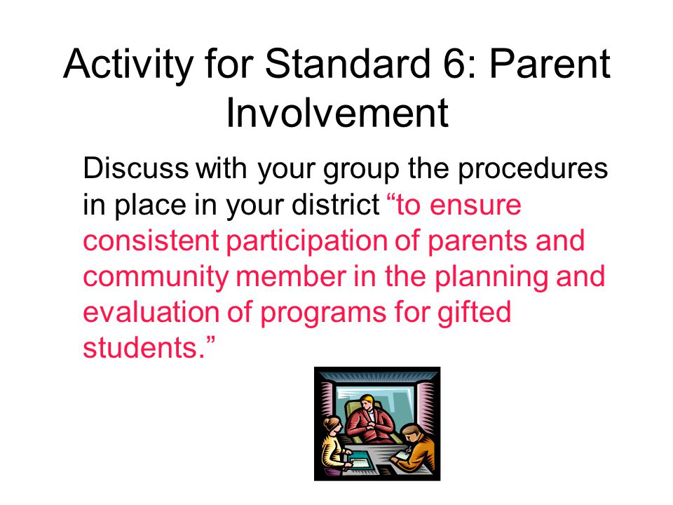 Activity for Standard 6: Parent Involvement Discuss with your group the procedures in place in your district to ensure consistent participation of parents and community member in the planning and evaluation of programs for gifted students.