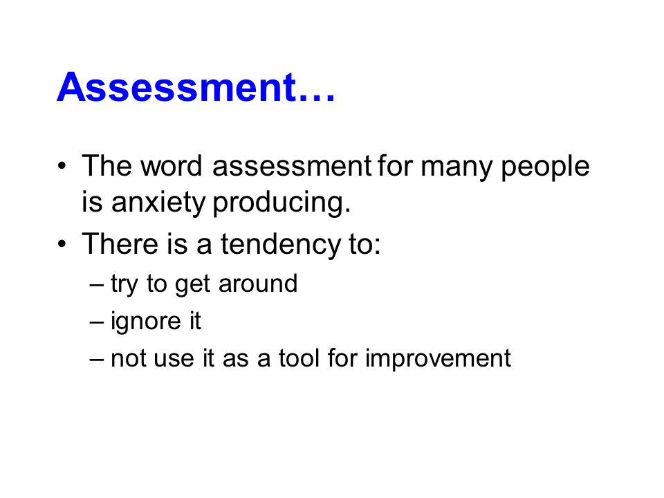 The word assessment for many people is anxiety producing.