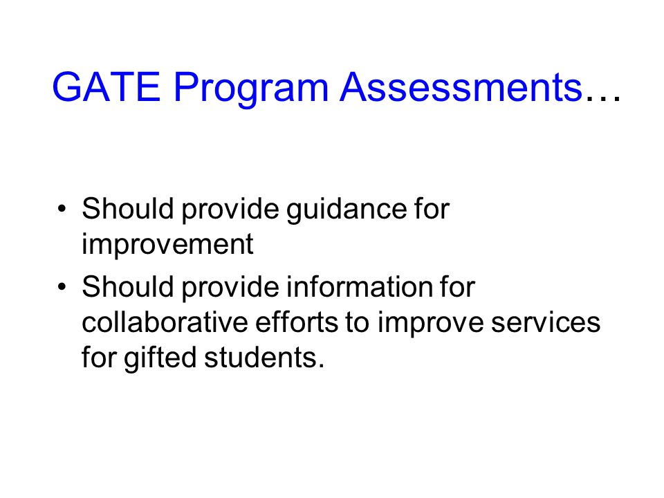 GATE Program Assessments… Should provide guidance for improvement Should provide information for collaborative efforts to improve services for gifted students.