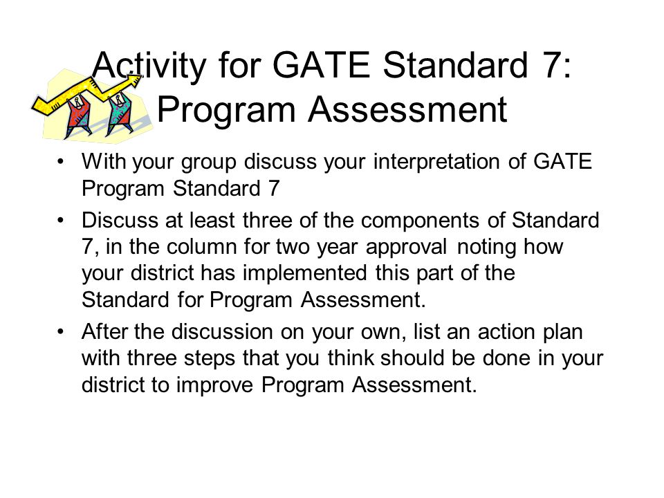 Activity for GATE Standard 7: Program Assessment With your group discuss your interpretation of GATE Program Standard 7 Discuss at least three of the components of Standard 7, in the column for two year approval noting how your district has implemented this part of the Standard for Program Assessment.